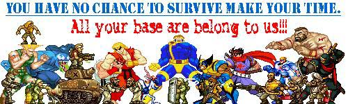 You have no chance to survive make your time. All your base are belong to us