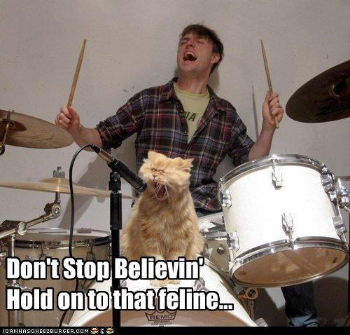 Don't stop believin' / Hold on to that feline...